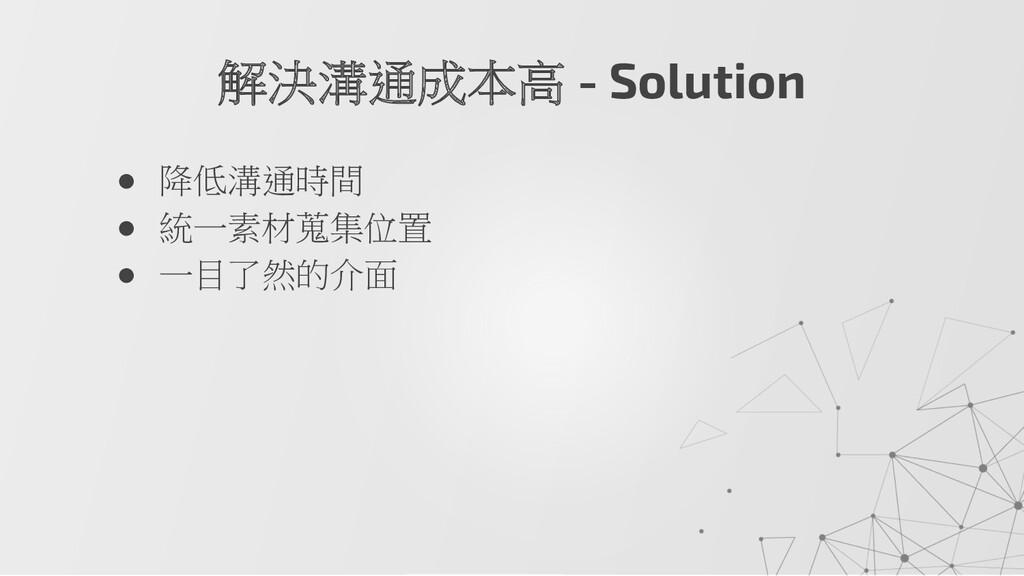 ● 降低溝通時間 ● 統一素材蒐集位置 ● 一目了然的介面 解決溝通成本高 - Solution
