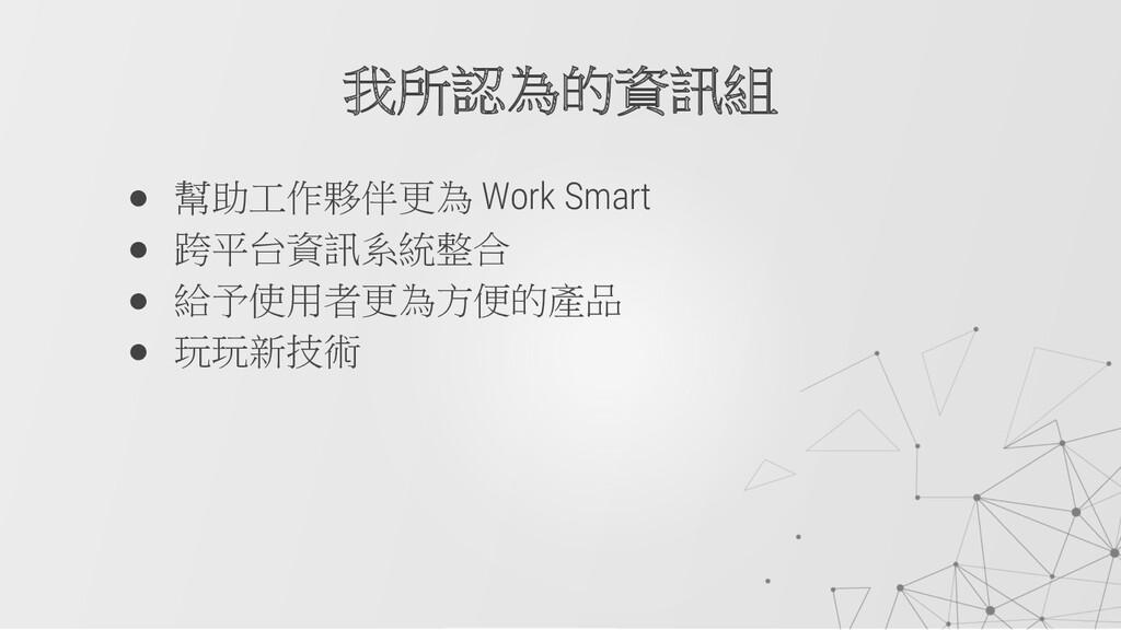 ● 幫助工作夥伴更為 Work Smart ● 跨平台資訊系統整合 ● 給予使用者更為方便的產...