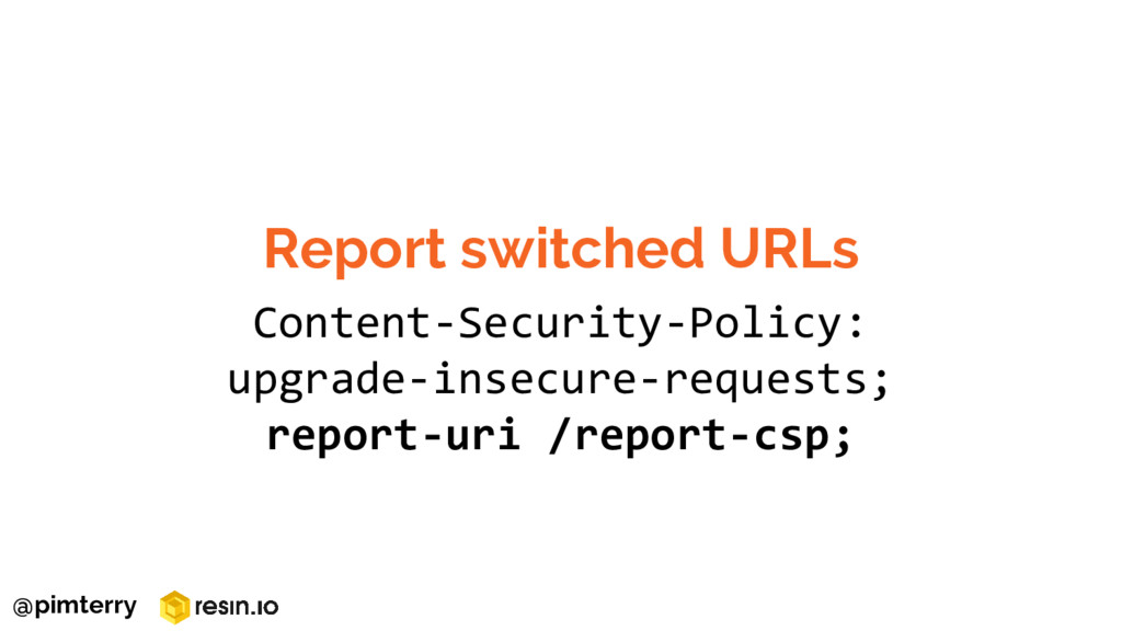 Report switched URLs Content-Security-Policy: u...
