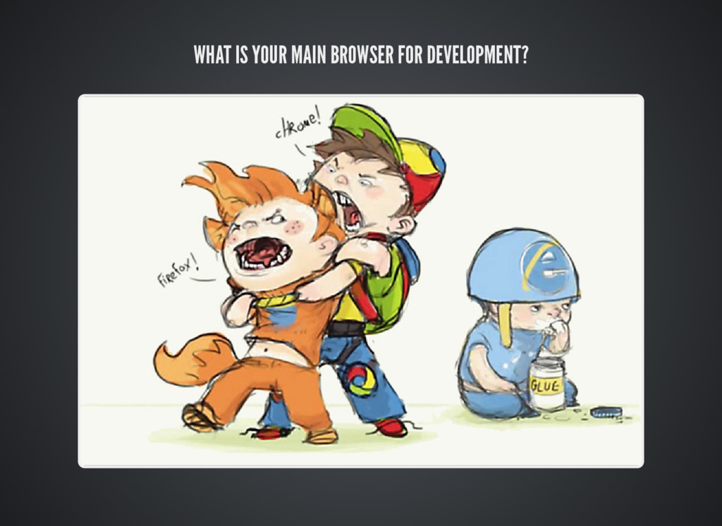 WHAT IS YOUR MAIN BROWSER FOR DEVELOPMENT?
