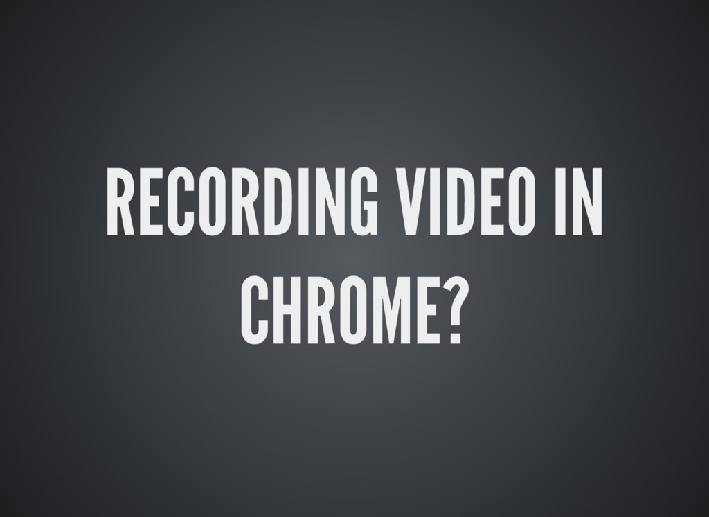 RECORDING VIDEO IN CHROME?