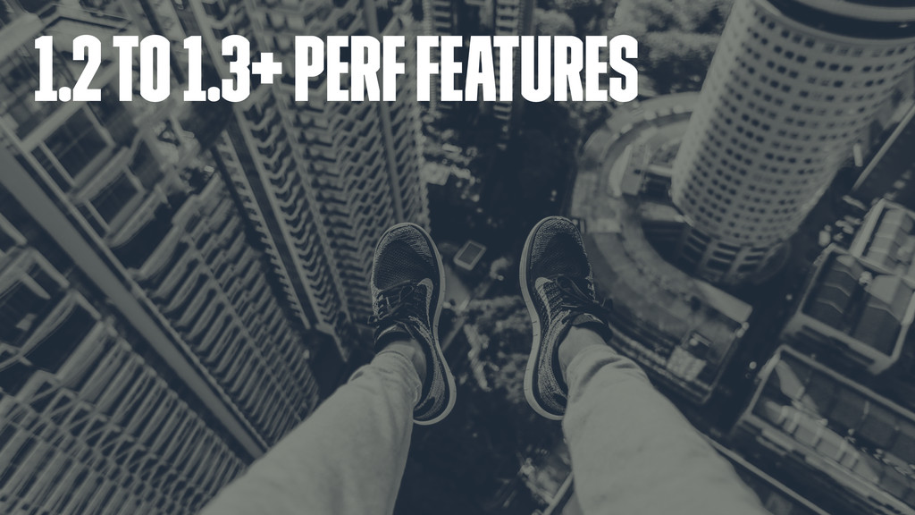 1.2 to 1.3+ perf features
