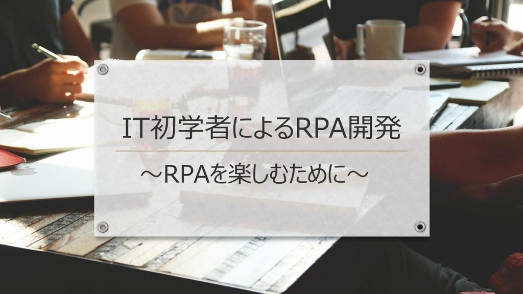 IT初学者によるRPA開発 ~RPAを楽しむために~