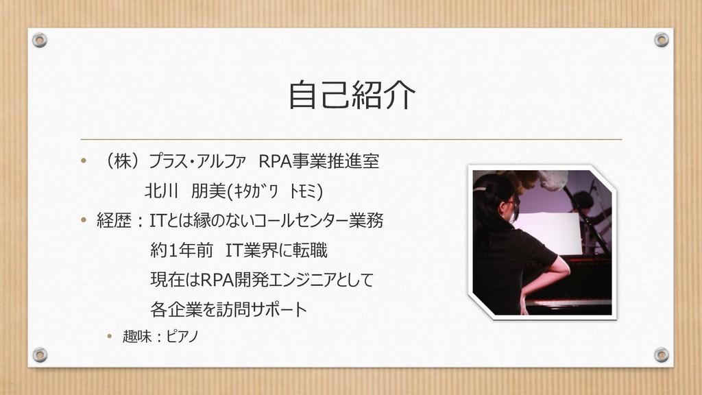 自己紹介 • (株)プラス・アルファ RPA事業推進室 北川 朋美(キタガワ トモミ) • ...