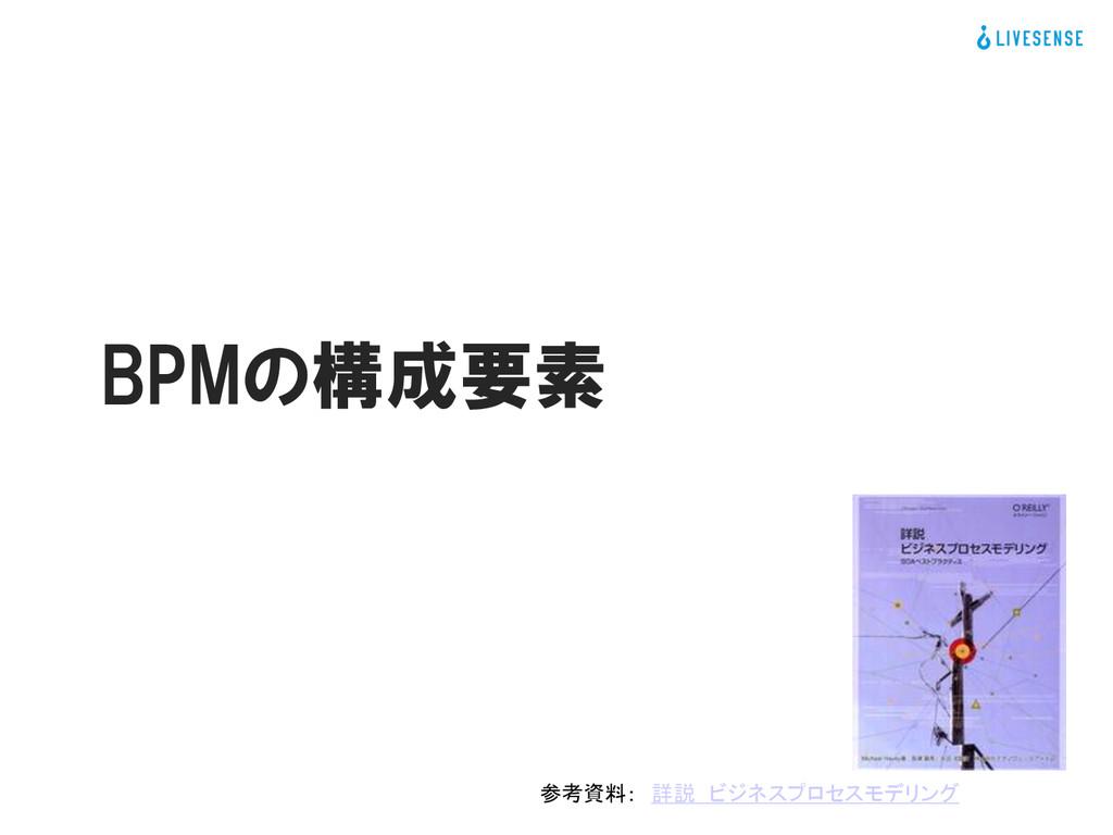 גࣜձࣾϦϒηϯε γεςϜ։ൃ෦ϝσΟΞ։ൃάϧʔϓ BPMの構成要素 参考資料: 詳説 ビ...