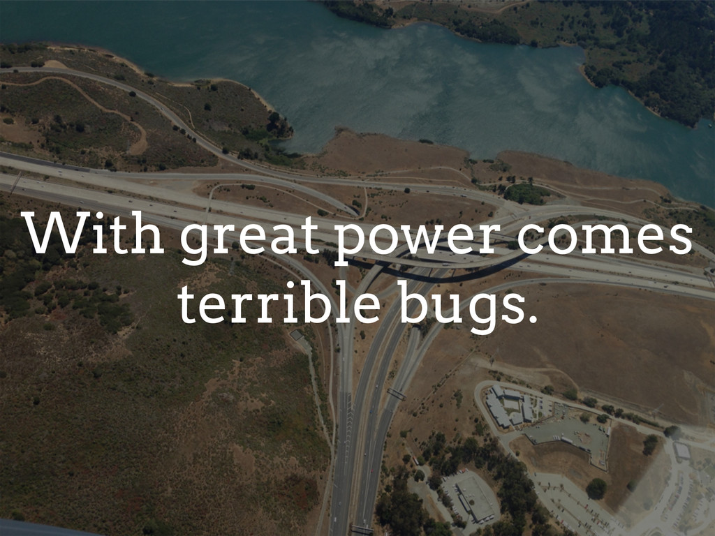 With great power comes terrible bugs.