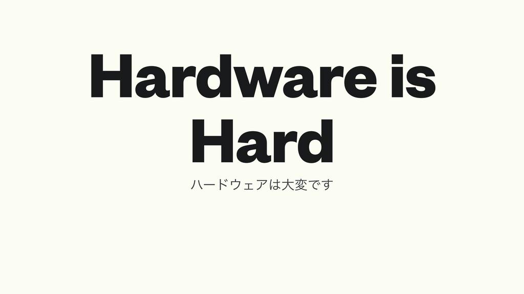 Hardware is Hard ϋʔυΣΞେมͰ͢