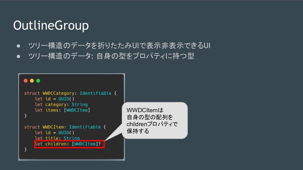 OutlineGroup ● ツリー構造のデータを折りたたみUIで表示非表示できるUI ● ツ...