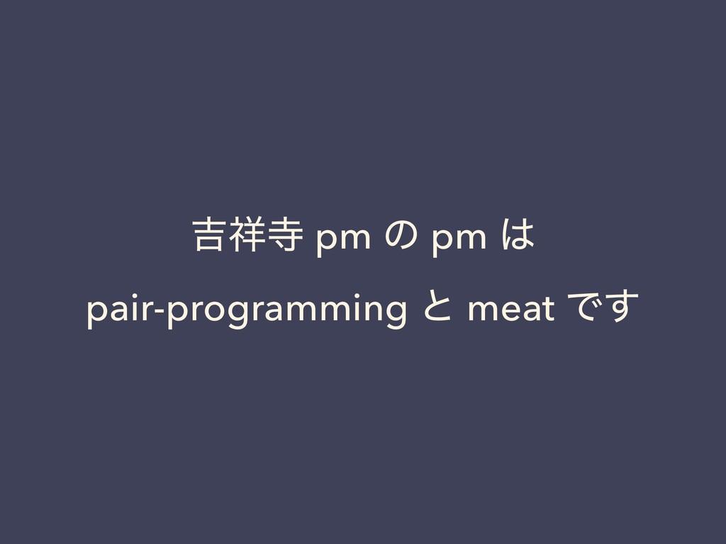 ٢ pm ͷ pm  pair-programming ͱ meat Ͱ͢