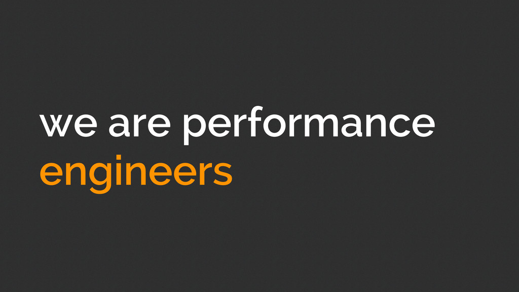 we are performance engineers