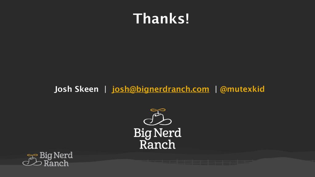Thanks! Josh Skeen   josh@bignerdranch.com   @m...