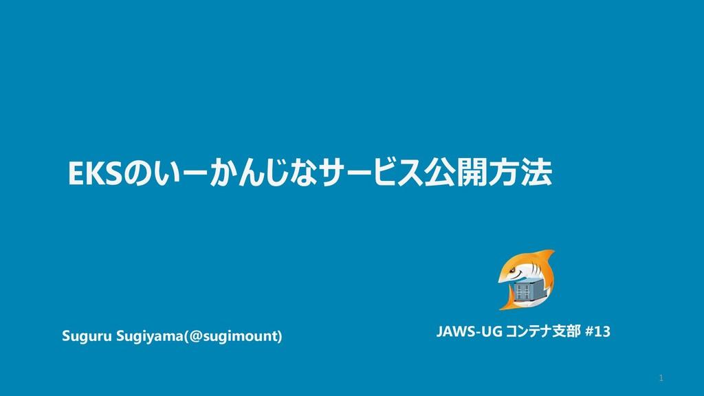 1 EKSのいーかんじなサービス公開方法 Suguru Sugiyama(@sugimount...