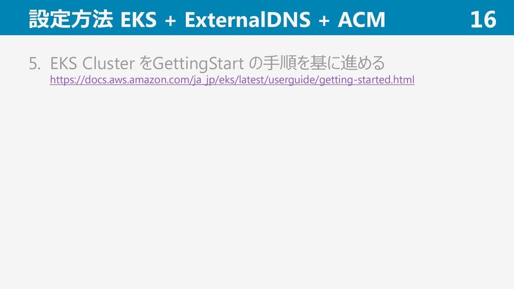 設定方法 EKS + ExternalDNS + ACM 16 5. EKS Cluster ...