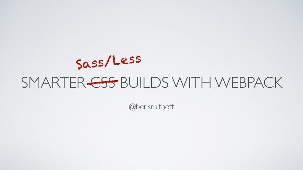 SMARTER CSS BUILDS WITH WEBPACK @bensmithett Sa...