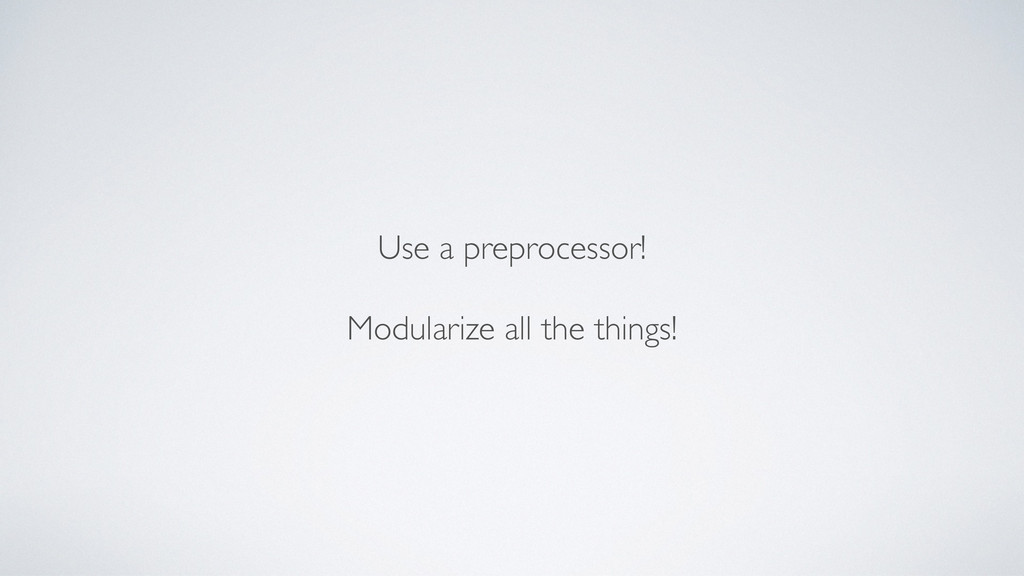Use a preprocessor! Modularize all the things!