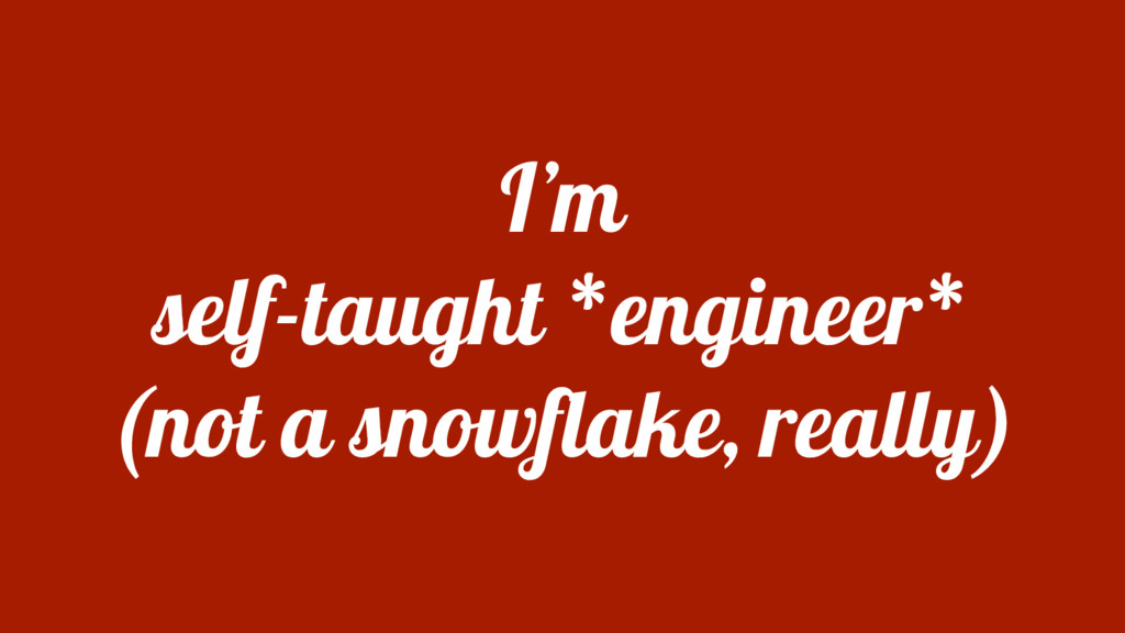 I'm self-taught *engineer* (not a snowflake, re...