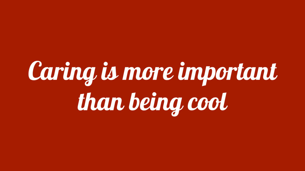 Caring is more important than being cool