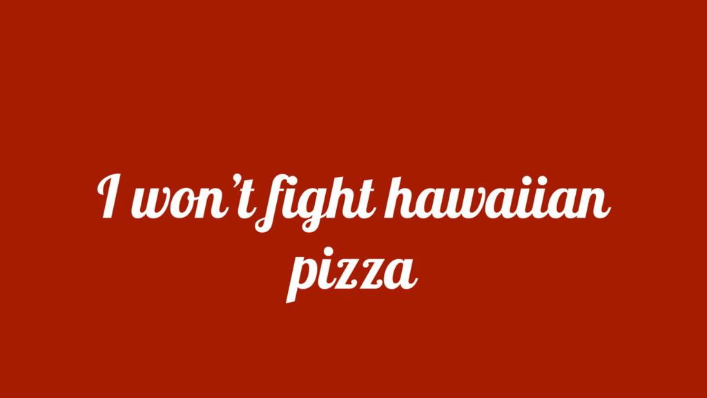 I won't fight hawaiian pizza