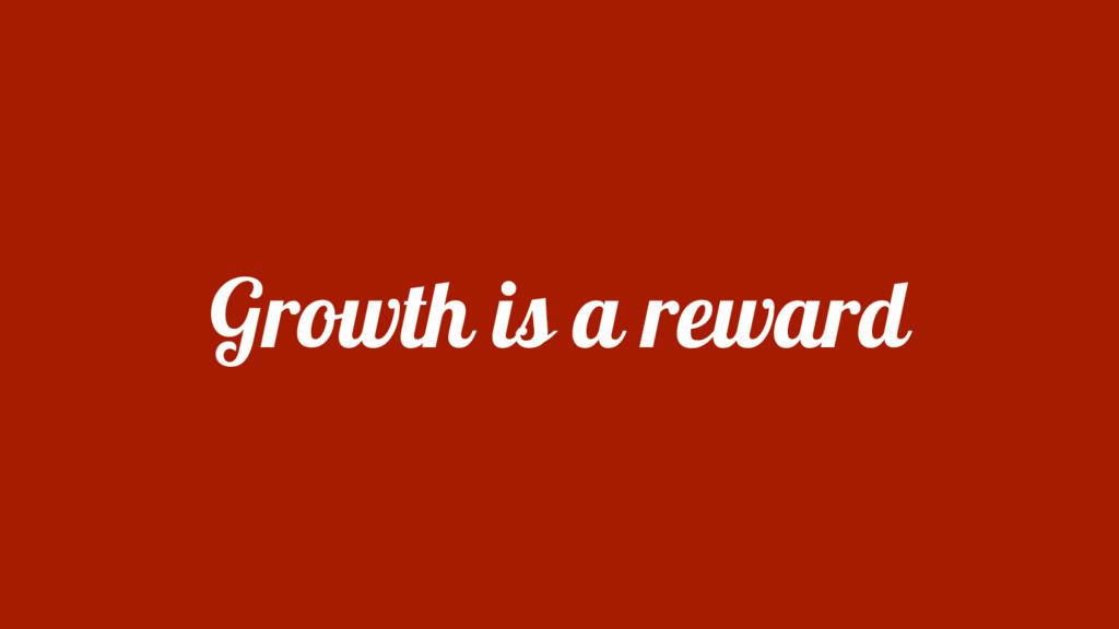 Growth is a reward