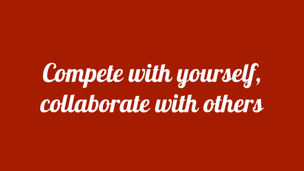 Compete with yourself, collaborate with others