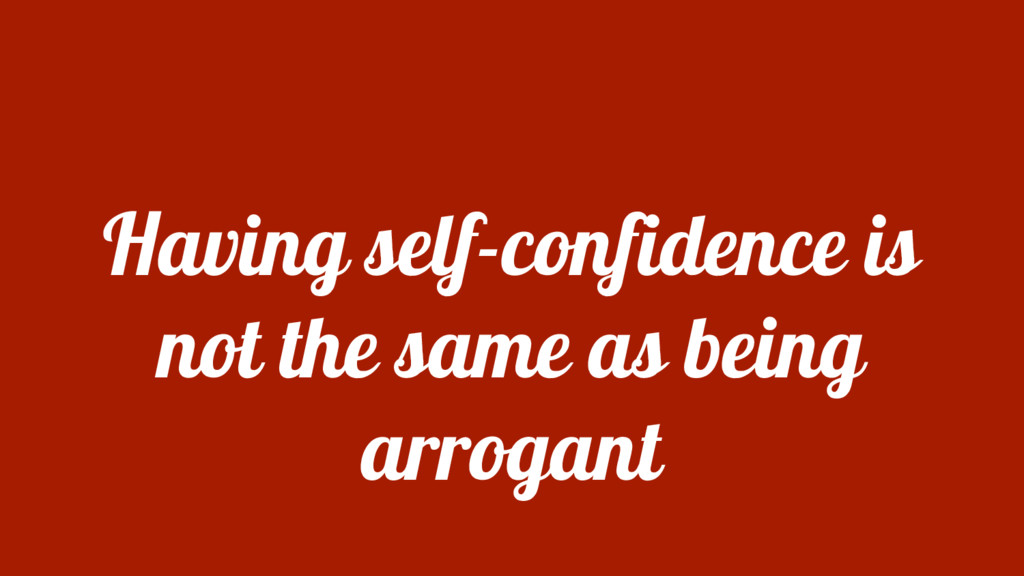 Having self-confidence is not the same as being...