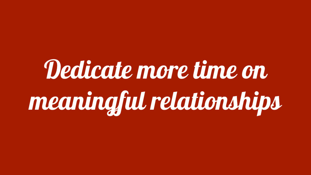 Dedicate more time on meaningful relationships