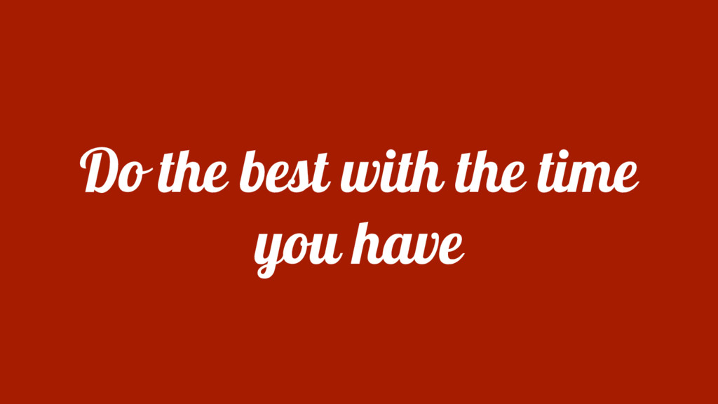 Do the best with the time you have
