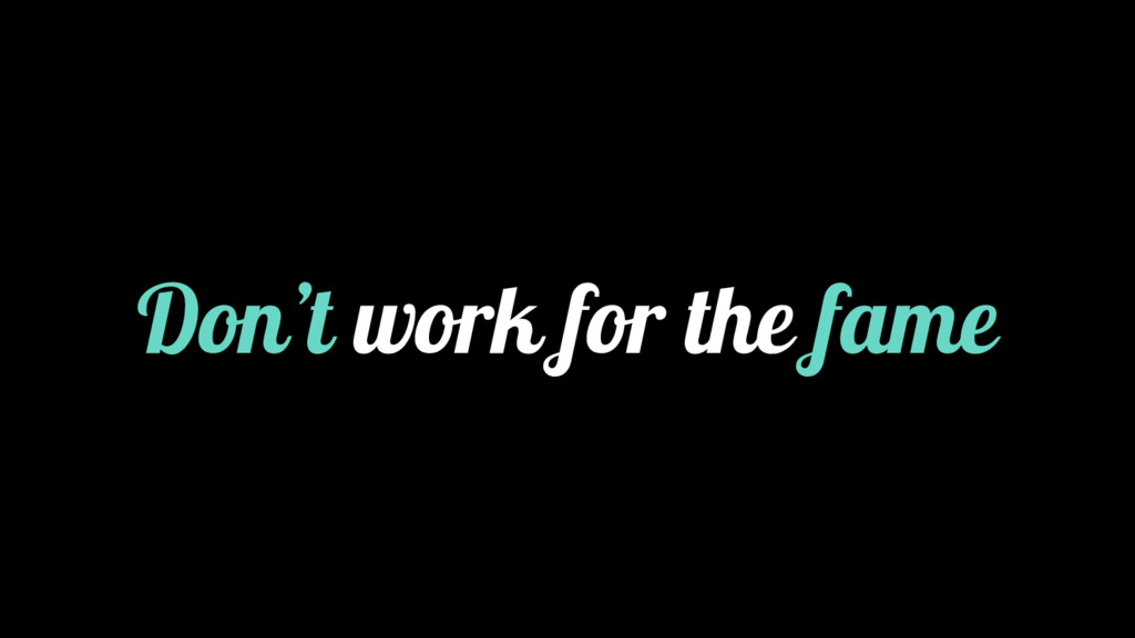 Don't work for the fame