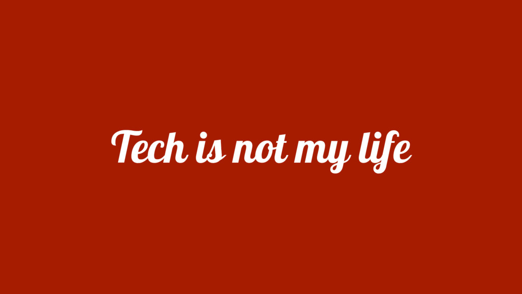 Tech is not my life