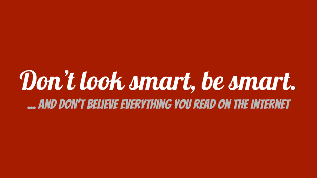 Don't look smart, be smart. ... and don't belie...