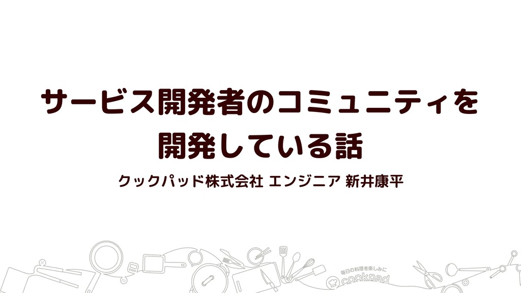 サービス開発者のコミュニティを 開発している話 クックパッド株式会社 エンジニア 新井康平