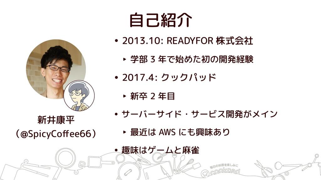 自己紹介 • 2013.10: READYFOR 株式会社 ‣ 学部 3 年で始めた初の開発経...