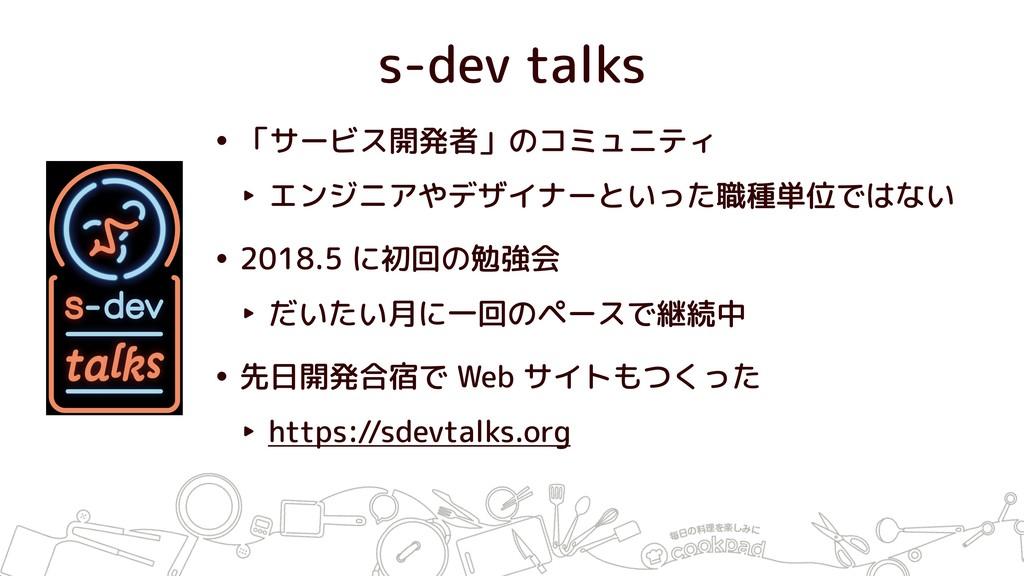 s-dev talks • 「サービス開発者」のコミュニティ ‣ エンジニアやデザイナーといっ...