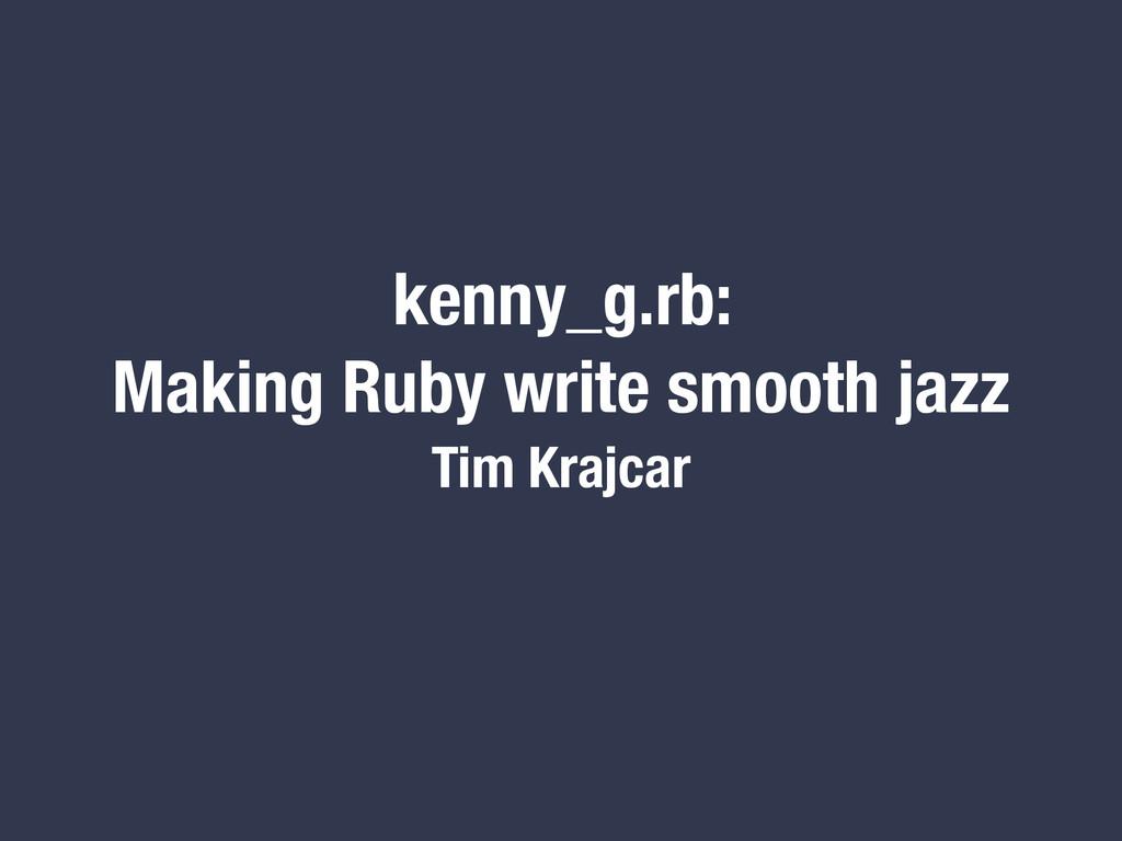 kenny_g.rb: Making Ruby write smooth jazz Tim K...