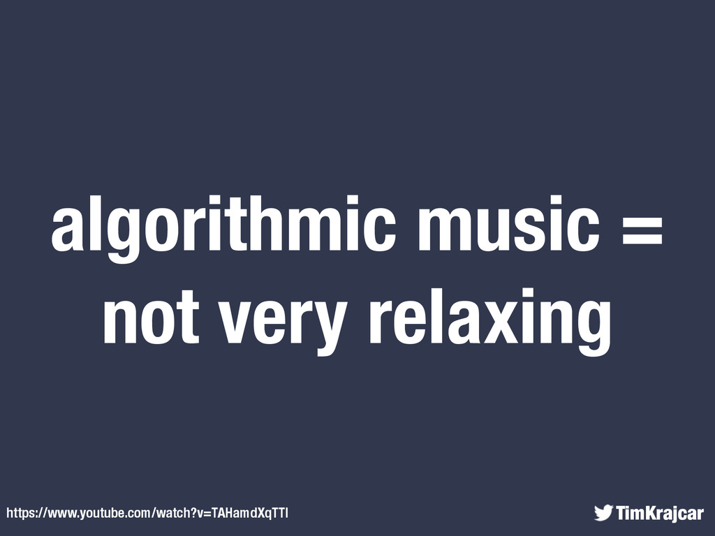 TimKrajcar algorithmic music = not very relaxin...