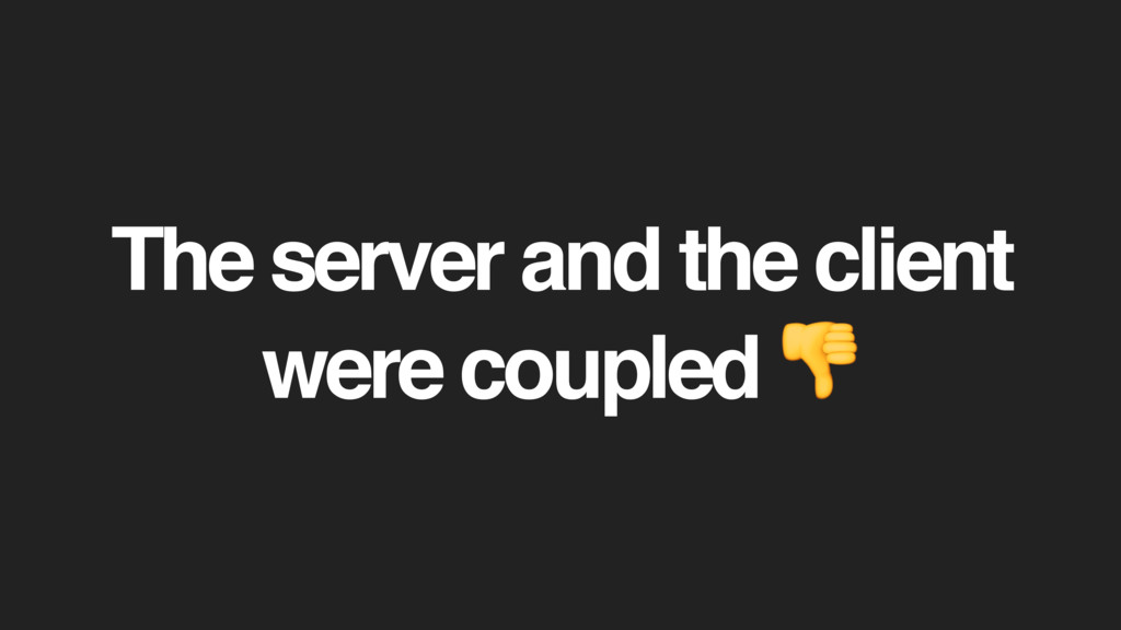The server and the client were coupled