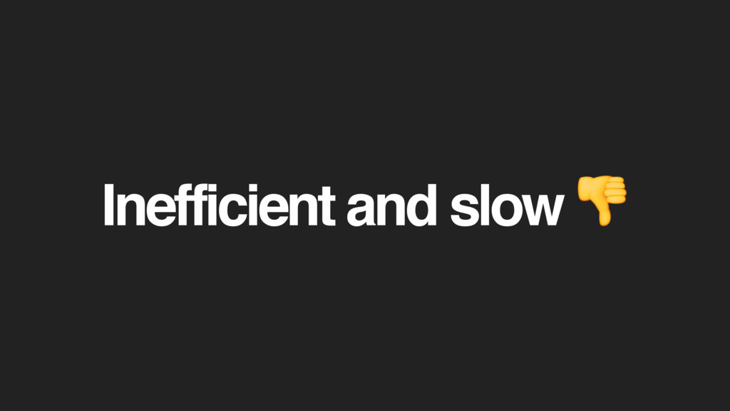 Inefficient and slow