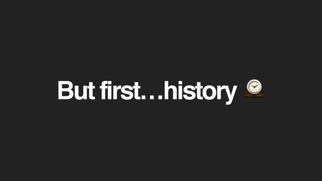 But first…history