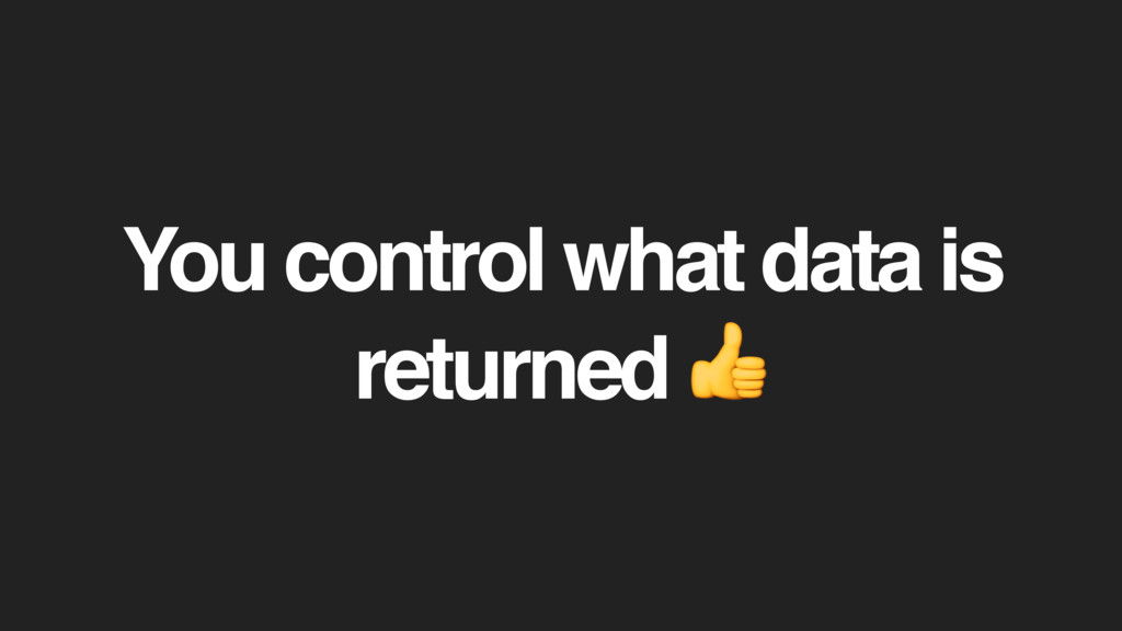 You control what data is returned
