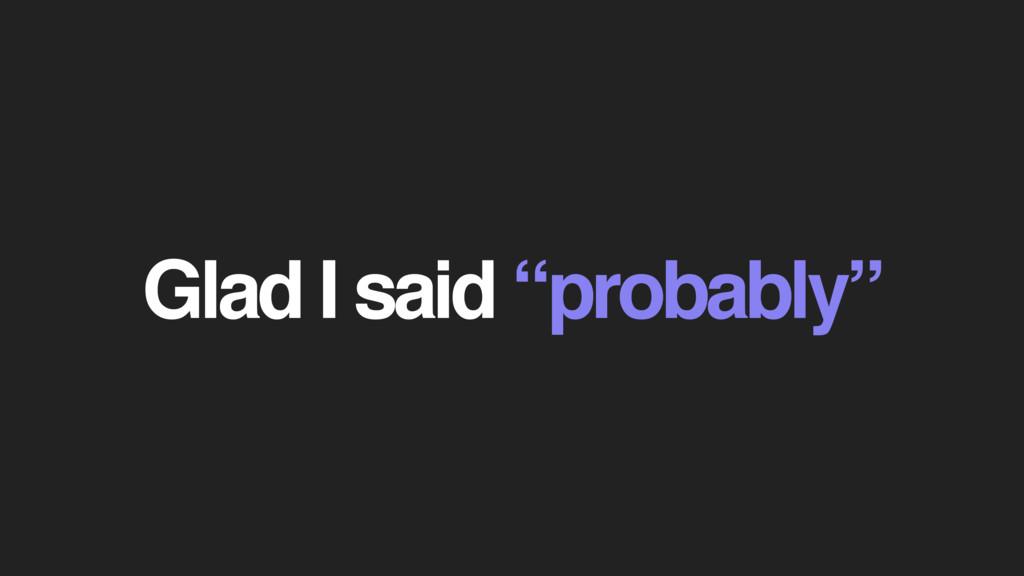 "Glad I said ""probably"""