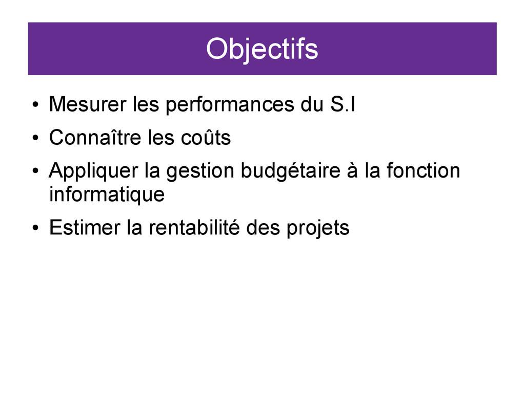 Objectifs ● Mesurer les performances du S.I ● C...