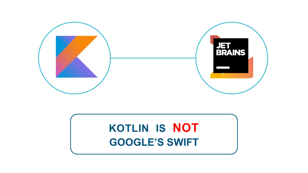 KOTLIN IS NOT GOOGLE'S SWIFT