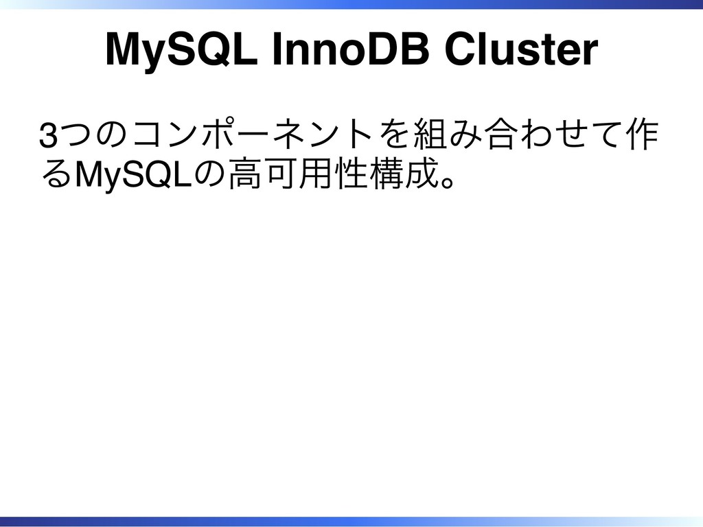 MySQL InnoDB Cluster 3つのコンポーネントを組み合わせて作 るMySQLの...