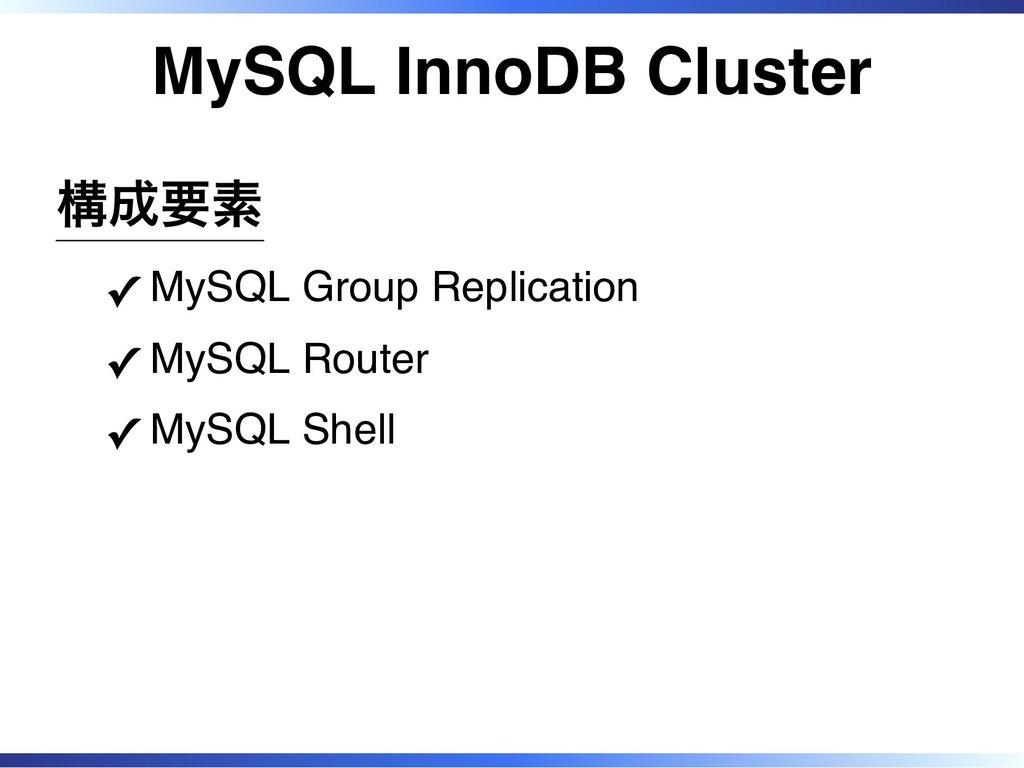 MySQL InnoDB Cluster 構成要素 MySQL Group Replicati...
