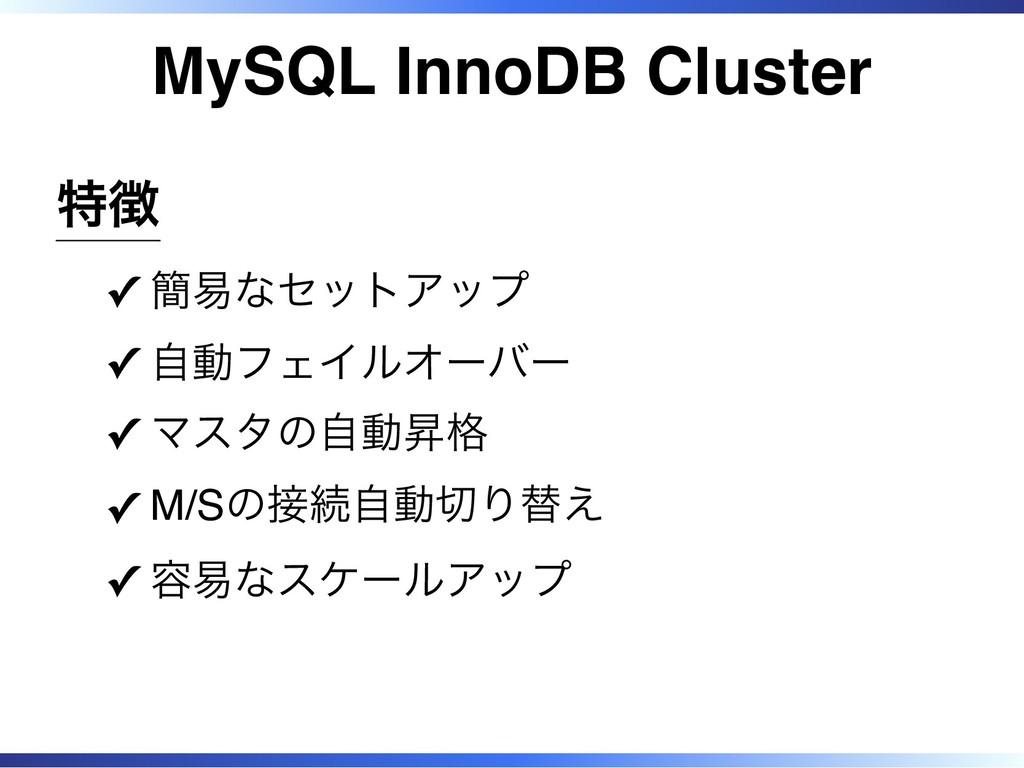 MySQL InnoDB Cluster 特徴 簡易なセットアップ ✓ 自動フェイルオーバー ...