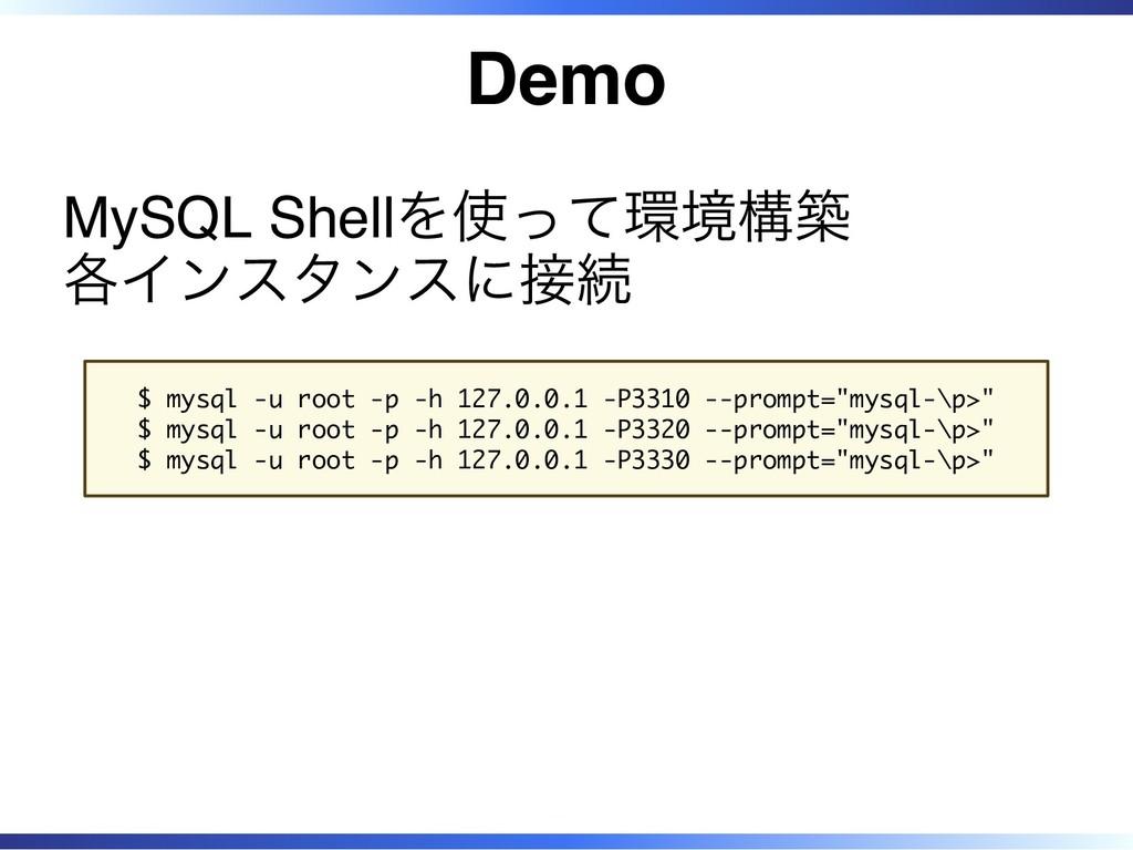 Demo MySQL Shellを使って環境構築 各インスタンスに接続 $ mysql -u ...