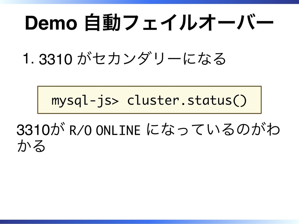 Demo 自動フェイルオーバー 3310 がセカンダリーになる 1. mysql-js> cl...