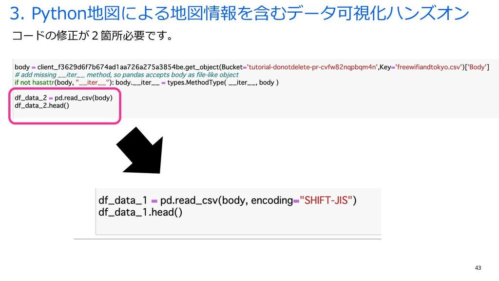 43 コードの修正が2箇所必要です。 3. Python地図による地図情報を含むデータ可視化ハ...