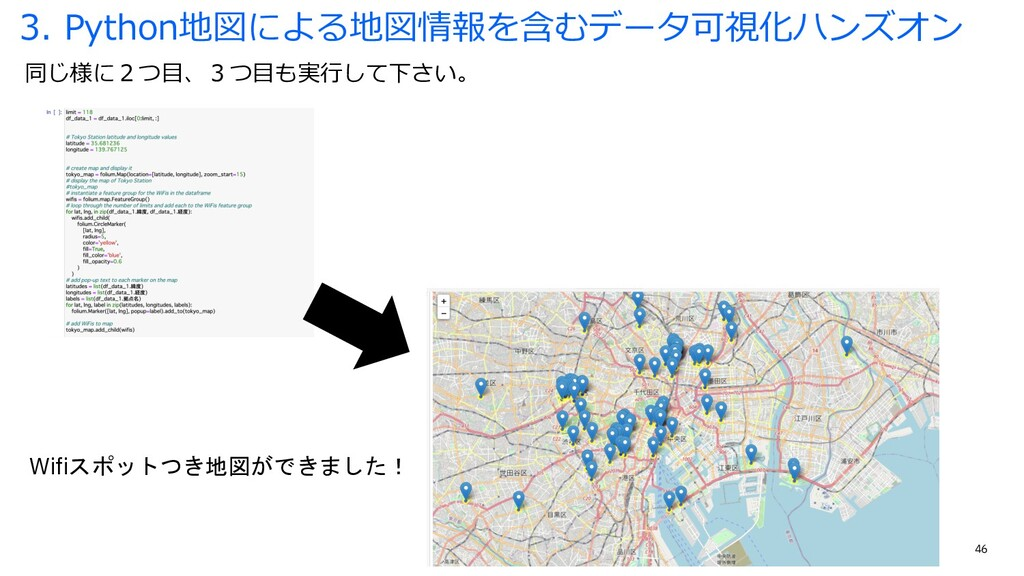 46 同じ様に2つ⽬、3つ⽬も実⾏して下さい。 3. Python地図による地図情報を含むデー...