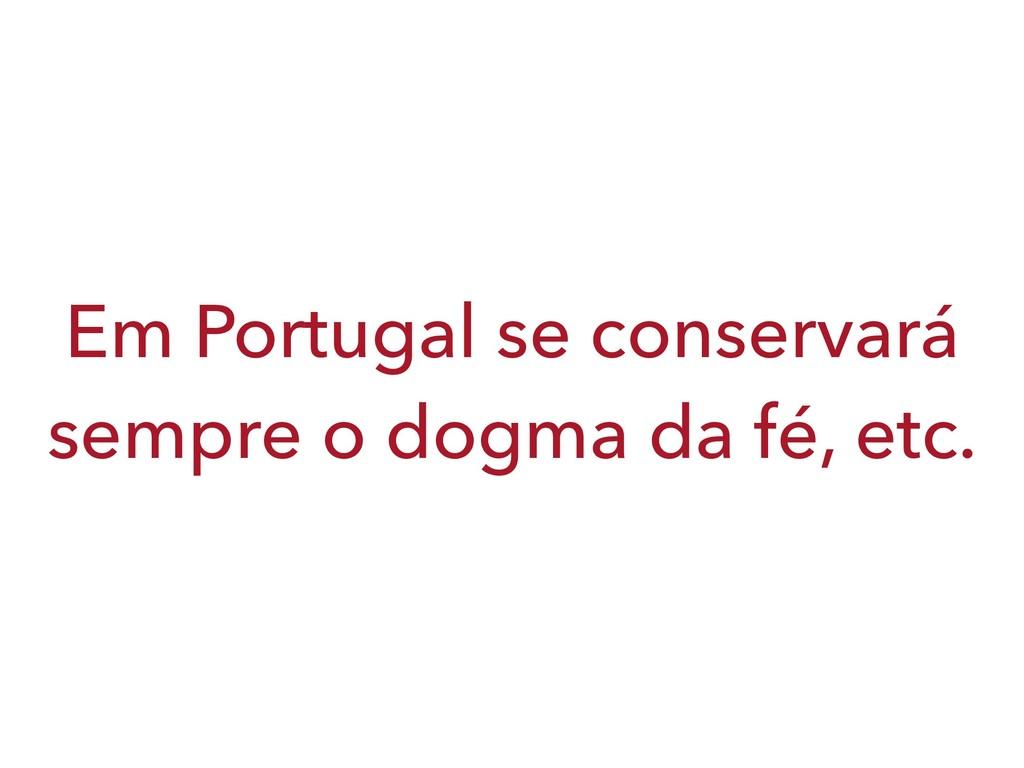 Em Portugal se conservará sempre o dogma da fé,...